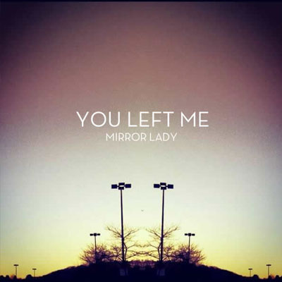 MIRROR LADY - 'YOU LEFT ME'