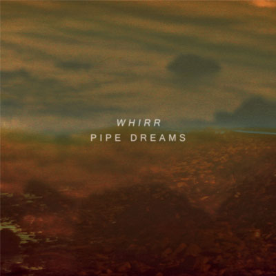 WHIRR - 'PIPE DREAMS'
