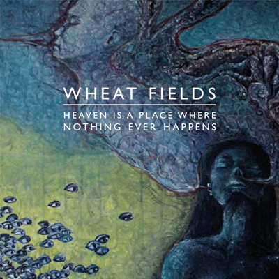 WHEAT FIELDS - 'HEAVEN IS A PLACE WHERE NOTHING EVER HAPPENS'