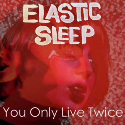ELASTIC SLEEP - 'YOU ONLY LIVE TWICE' (NANCY SINATRA COVER)